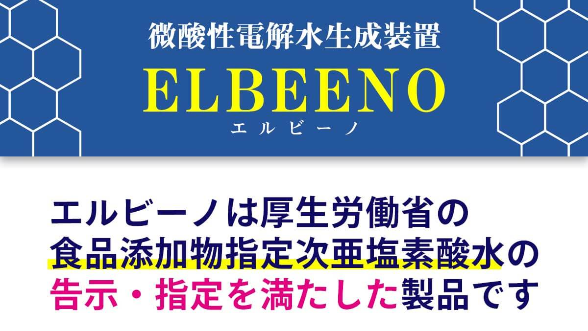 微酸性電解水生成装置ELBEENO-エルビーノ- エルビーノは厚生労働省の 食品添加物指定次亜塩素酸水の 告示・指定を満たした製品です